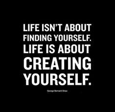 La vida no es sobre encontrarse a uno mismo. Es sobre crearse a uno mismo. ~