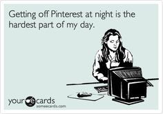 Getting off Pinterest at night is the hardest part of my day.