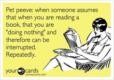 """""""Pet peeve: when someone assumes that when you are reading a book, that you are 'doing nothing' and therefore can be interrupted. Repeatedly."""" Your eCards"""