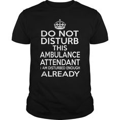 AMBULANCE ATTENDANT Do Not Disturb I Am Disturbed Enough Already T-Shirts, Hoodies. VIEW DETAIL ==► https://www.sunfrog.com/LifeStyle/AMBULANCE-ATTENDANT--DISTURB-T4-Black-Guys.html?41382