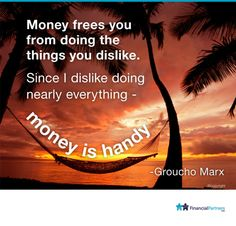 """""""Money frees you from doing the things you dislike. Since I like doing nearly everything - money is handy"""" ~ Groucho Marx"""