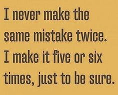 I never make the same mistake twice... I make it five or six times, just to be sure.