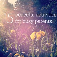 15 Peaceful Activities for Busy Parents *Love the honesty in this post