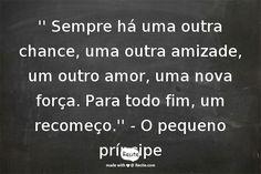 '' Sempre há uma outra chance, uma outra amizade, um outro amor, uma nova força. Para todo fim, um recomeço.'' - O pequeno príncipe - Quote From Recite.com #RECITE #QUOTE