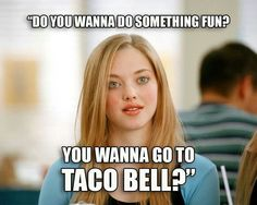 Do you wanna go to to taco bell?
