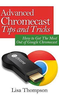 Advanced Chromecast Tips and Tricks (Chromecast User Guide): How to Get The Most Out of Google Chromecast by Lisa Thompson, http://www.amazon.com/dp/B00NH9M1AS/ref=cm_sw_r_pi_dp_5sQsub1YF04SF