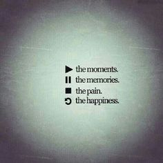 Play the moments, pause the memories, stop the pain und reapeat the happiness.