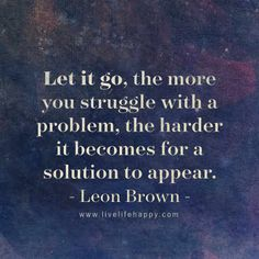 """Let it go, the more you struggle with a problem, the harder it becomes for a solution to appear."" - Leon Brown, LiveLifeHappy.com"