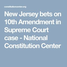 New Jersey bets on 10th Amendment in Supreme Court case - National Constitution Center