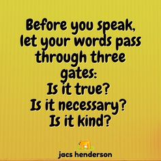 ★ Before you speak, let your words pass through three gates:  Is it true?  Is it necessary?  Is it kind?