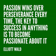 Passion wins over perseverance every time