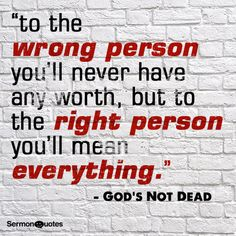 """...to the right person you'll mean everything."""