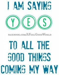 Yes to all good things quote via www.Facebook.com/AFeelGoodWorld