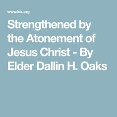 Strengthened by the Atonement of Jesus Christ - By Elder Dallin H. Lds Conference Talks, General Conference, Atonement, Lds Quotes, Relief Society, Thing 1 Thing 2, Jesus Christ, God, Church Ideas