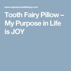 Tooth Fairy Pillow – My Purpose in Life is JOY