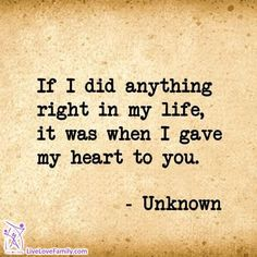 If I did anything right in my life, it was when I gave my heart to you.