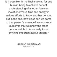 """Haruki Murakami - """"Is it possible, in the final analysis, for one human being to achieve perfect understanding..."""". philosophy, friendship, people, thought, possibility, essence, important, love"""