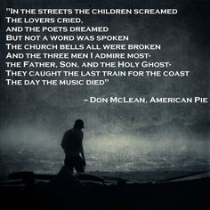 """""""In the streets the children screamed. The lovers cried, and the poets dreamed..."""" -- Don McLean, American Pie"""
