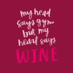 My head says gym, but my heart says wine. This quote is too true.