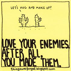 Things We Forget: 986: Love your enemies. After all, you made them.