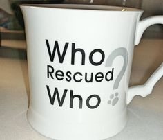 Who rescued who?  My favorite coffee mug ever.  My dogs rescued me. ♥