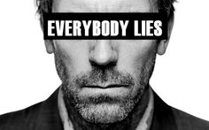 "House - ""everybody lies""."