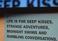 Life is for deep kisses, strange adventures, midnight swims, and rambling conversations.