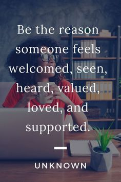"""Motivational quotes, quotes about compassion. """"Be the reason someone feels welcomed, seen, heard, valued, loved, and supported."""" - Unknown This quote is all about showing the difference someone can make when they support others, and women need support from other women most of all. Wildsimplejoy.com Self Love Quotes, Happy Quotes, Quotes To Live By, Motivational Quotes, Inspirational Quotes, Quotes Quotes, Compassion Quotes, Positive Self Affirmations, Learning To Let Go"""