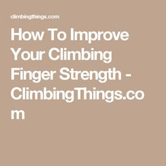 How To Improve Your Climbing Finger Strength - ClimbingThings.com