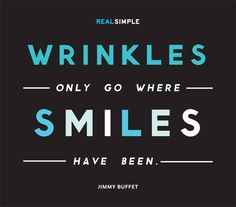 Wrinkles only go where smiles have been.