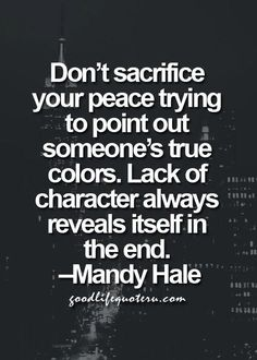 Don't sacrifice your peace trying to point out someone's true colors. Lack of character always reveals itself in the end. ~Mandy Hale, ( I have to remind myself of this quote) Quotes Thoughts, Life Quotes Love, Great Quotes, Quotes To Live By, Me Quotes, Motivational Quotes, Inspirational Quotes, Truth Quotes, At Peace Quotes