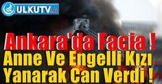 Ankara'Da Facia: Anne Ve Zihinsel Engelli Kızı Yanarak Can Verdi.