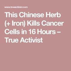 This Chinese Herb (+ Iron) Kills Cancer Cells in 16 Hours – True Activist