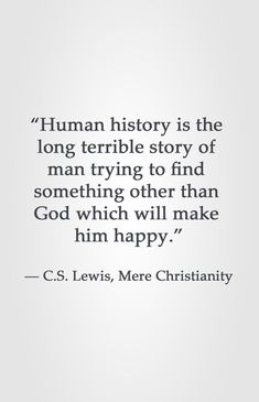 """""""Human history is the long terrible story of man trying to find something other than God which will make him happy."""" ― C.S. Lewis, Mere Christianity"""