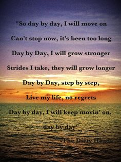 """""""So day by day, I will move on Can't stop now,it's been too long Day by Day, I will grow stronger Strides I take, they will grow longer Day by Day, step by step, Live my life, no regrets Day by day, I will keep movin' on, day by day"""" -The Dirty Heads ❤"""