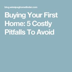 Buying Your First Home: 5 Costly Pitfalls To Avoid
