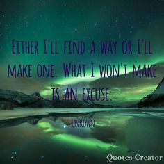 Either I find a way or I'll make one. What I won't make is an excuse