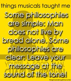 """Some philosophies are simple: Man does not live by bread alone. Some philosophies are clear: Leave your message at the sound of the tone.""  You're a Good Man, Charlie Brown (WSPA January 2014)"