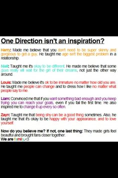 The inspiration of One Direction. Them and 5sos, really and truly, are the reason that I'm more comfortable and happy with myself.