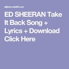 ED SHEERAN Take It Back Song + Lyrics + Download  Click Here Neil Young, For You Song, Me Me Me Song, True Colors Song, Rihanna, Soldier Songs, Imelda May, Robin Trower, Der Tot