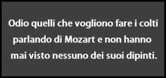 Ahahhah!!! I hate those who wants to look like clever talking about Mozart  having not to see his paintings....(excuse my English...)