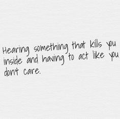 Hearing something that kills you inside and having to act like you don't care.