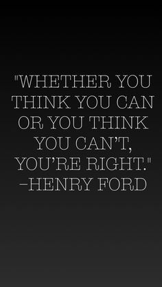 """Whether you think you can or you think you can't, you're right."" - Henry Ford"