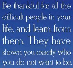 Appreciate life in all its forms. The good as well as bad things in your life were placed there for a purpose.