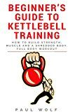 Free Kindle Book -   Beginner's Guide To Kettlebell Training - How To Build Strength, Muscle And A Shredded Body. Full Body Workout