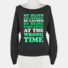 my death with will probably be caused by being sarcastic at the wrong time - yep, most likely lol