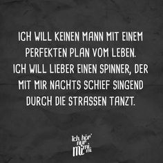 I do not want a man with a perfect plan of life. I prefer a spinner who dances with me singing through the streets at night - Zitate New Quotes, Quotes To Live By, Love Quotes, Motivational Quotes, Inspirational Quotes, Sarcastic Quotes, Funny Quotes, Positive Mantras, Quotation Marks