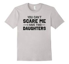 You Can't Scare Me I Have Two Daughters T-Shirt Dad Humor