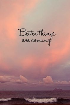 Better things are coming...  Works into the verse