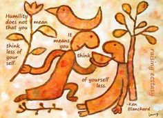 Humanity does not mean that you think less of yourself. It means you think of yourself less. ~ Ken Blanchard.